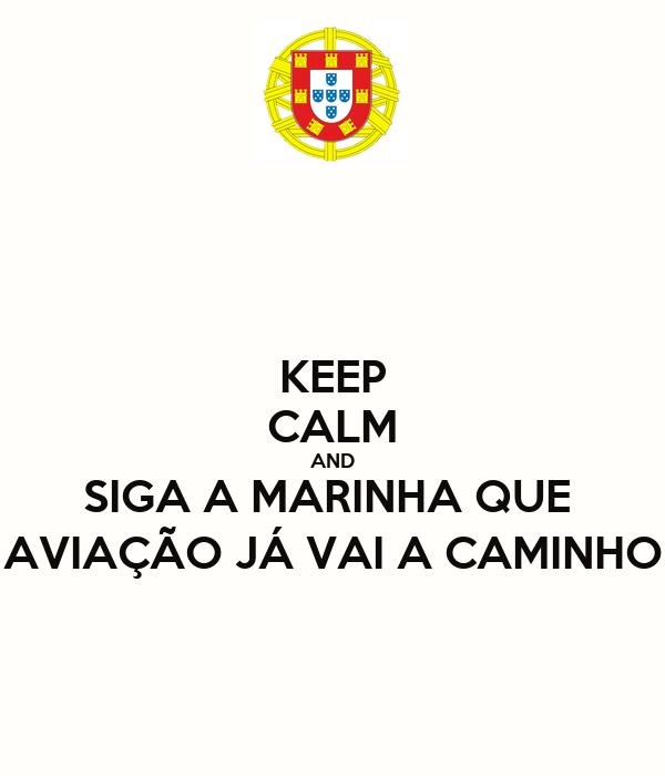 KEEP CALM AND SIGA A MARINHA QUE  AVIAÇÃO JÁ VAI A CAMINHO