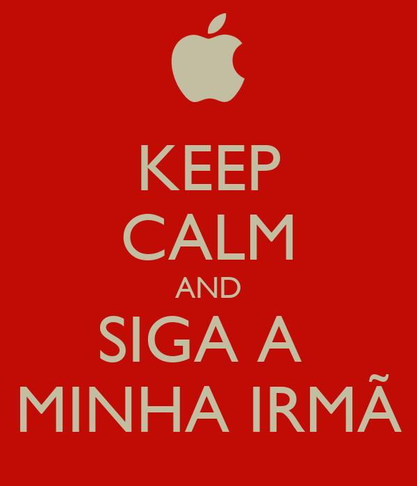 KEEP CALM AND SIGA A  MINHA IRMÃ