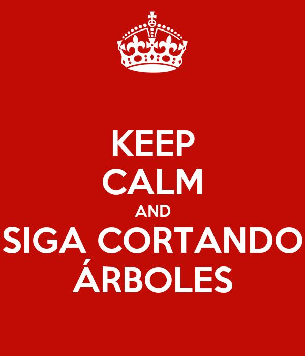KEEP CALM AND SIGA CORTANDO ÁRBOLES