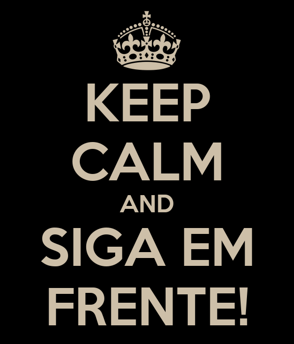 KEEP CALM AND SIGA EM FRENTE!