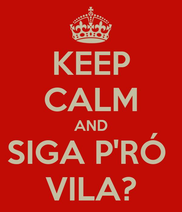 KEEP CALM AND SIGA P'RÓ  VILA?