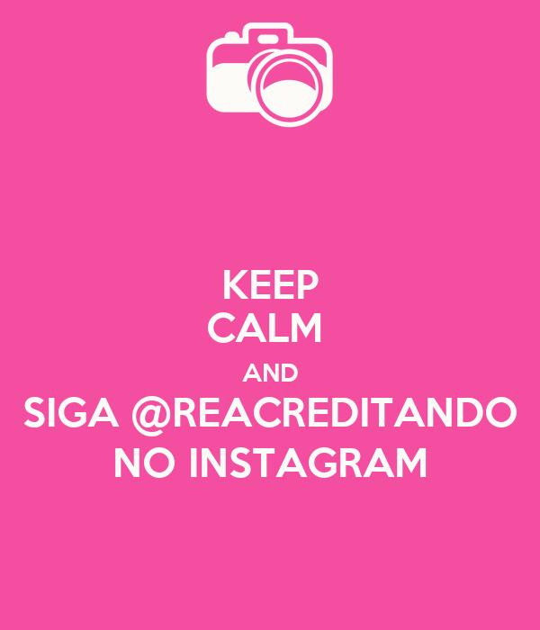 KEEP CALM  AND SIGA @REACREDITANDO NO INSTAGRAM
