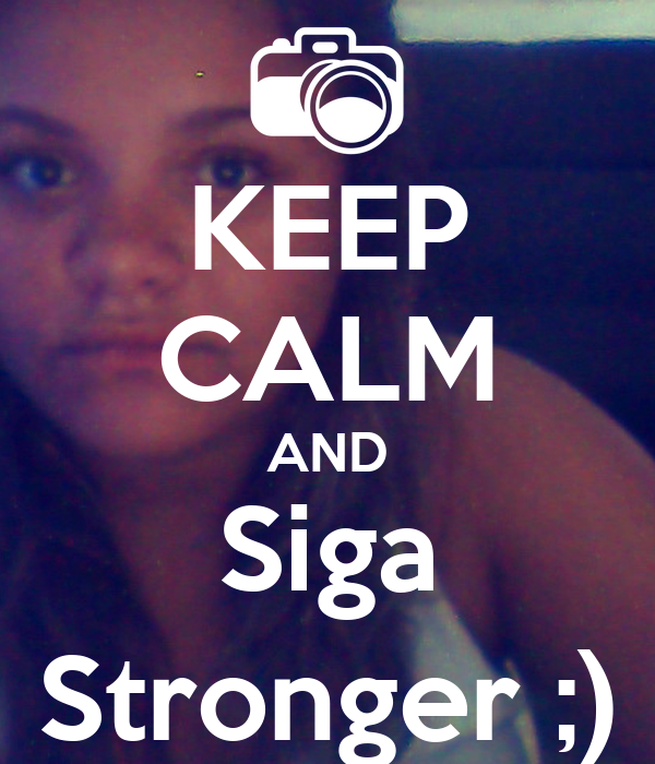 KEEP CALM AND Siga Stronger ;)
