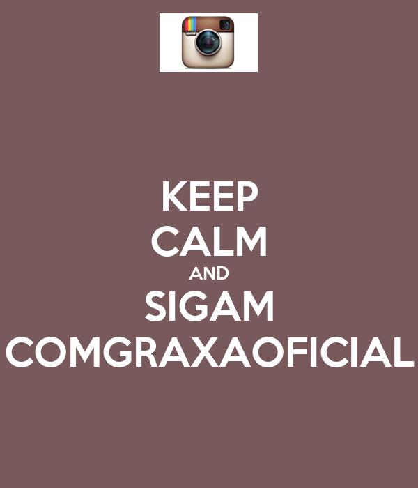 KEEP CALM AND SIGAM COMGRAXAOFICIAL