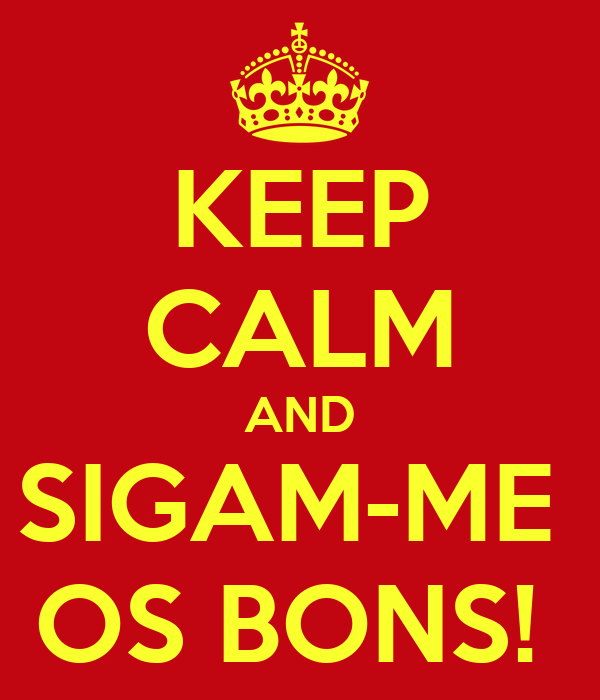 KEEP CALM AND SIGAM-ME  OS BONS!