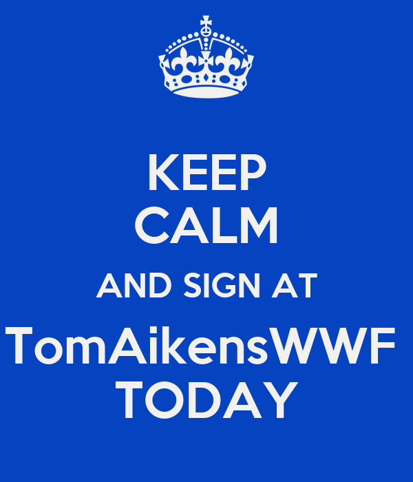 KEEP CALM AND SIGN AT TomAikensWWF  TODAY