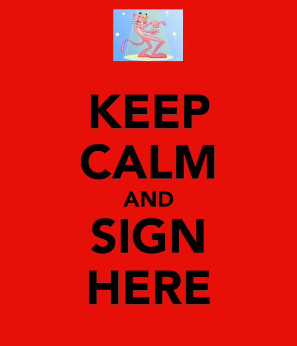 KEEP CALM AND SIGN HERE