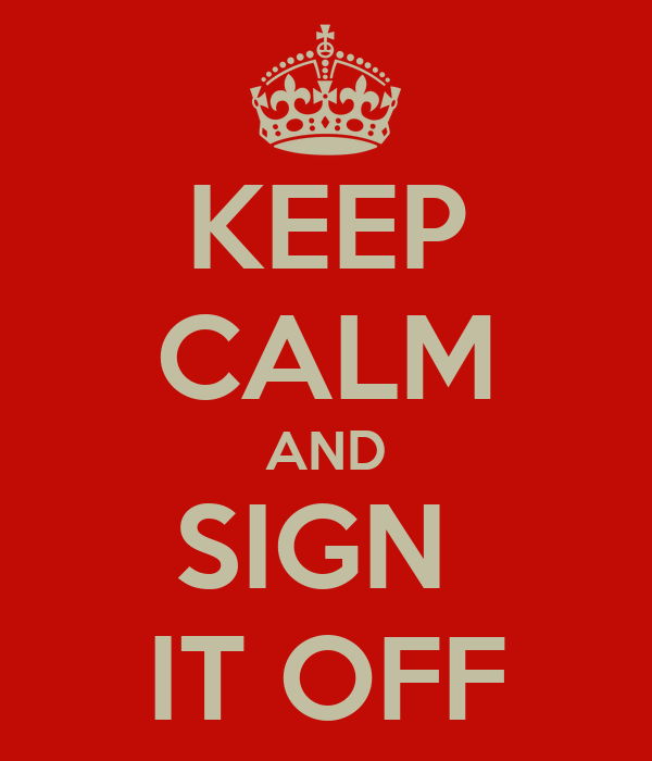 KEEP CALM AND SIGN  IT OFF