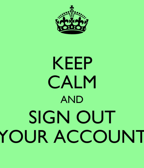 KEEP CALM AND SIGN OUT YOUR ACCOUNT