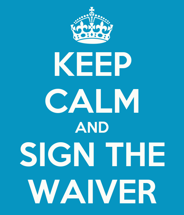 KEEP CALM AND SIGN THE WAIVER