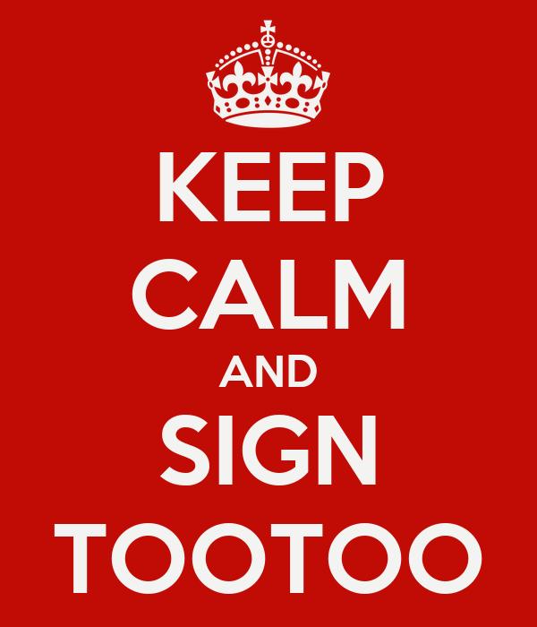 KEEP CALM AND SIGN TOOTOO