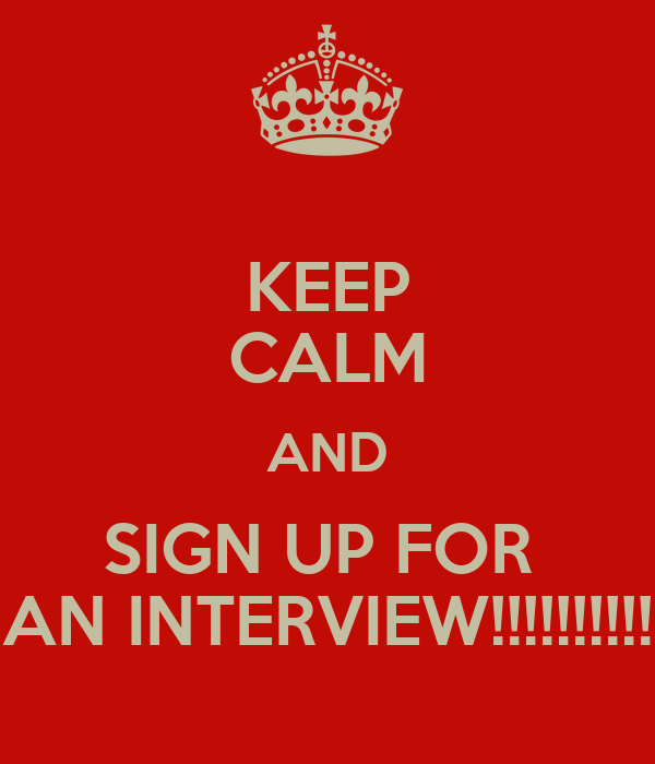 KEEP CALM AND SIGN UP FOR  AN INTERVIEW!!!!!!!!!!