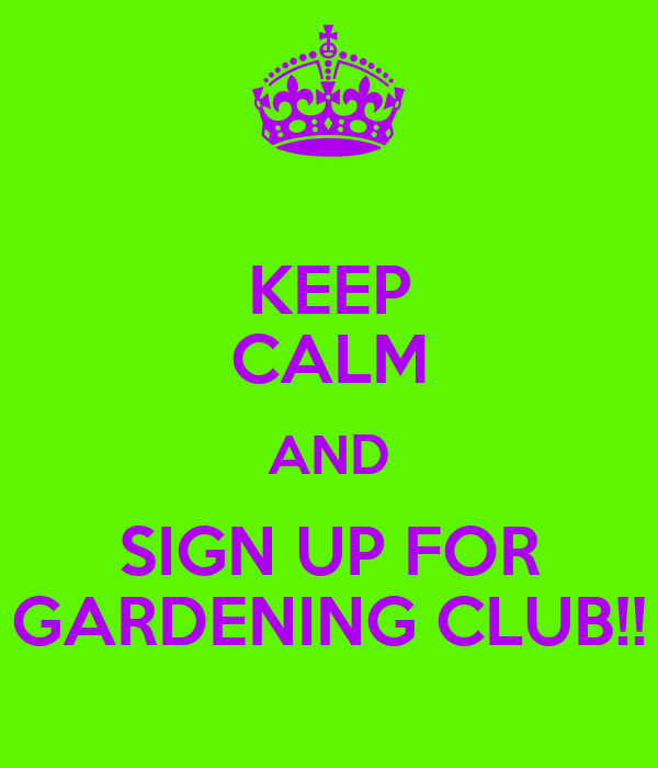KEEP CALM AND SIGN UP FOR GARDENING CLUB!!