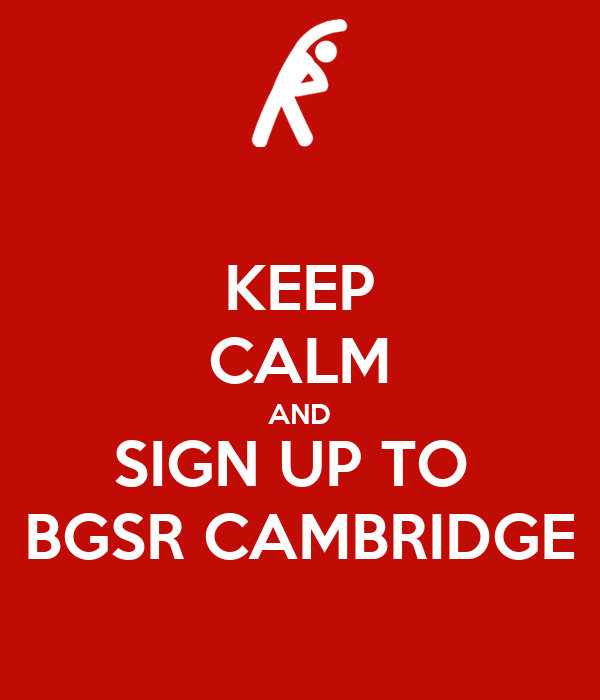 KEEP CALM AND SIGN UP TO  BGSR CAMBRIDGE