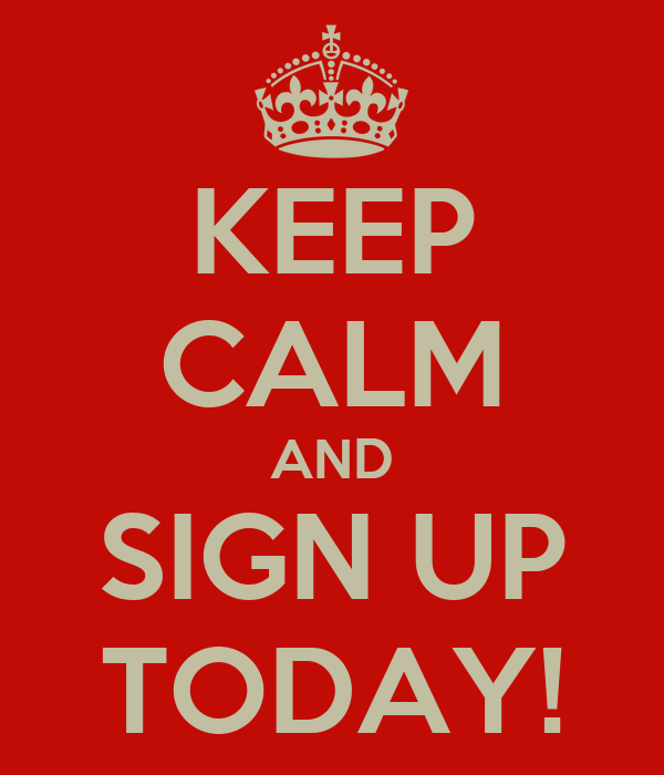 KEEP CALM AND SIGN UP TODAY!