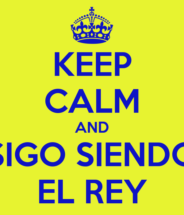 KEEP CALM AND SIGO SIENDO EL REY