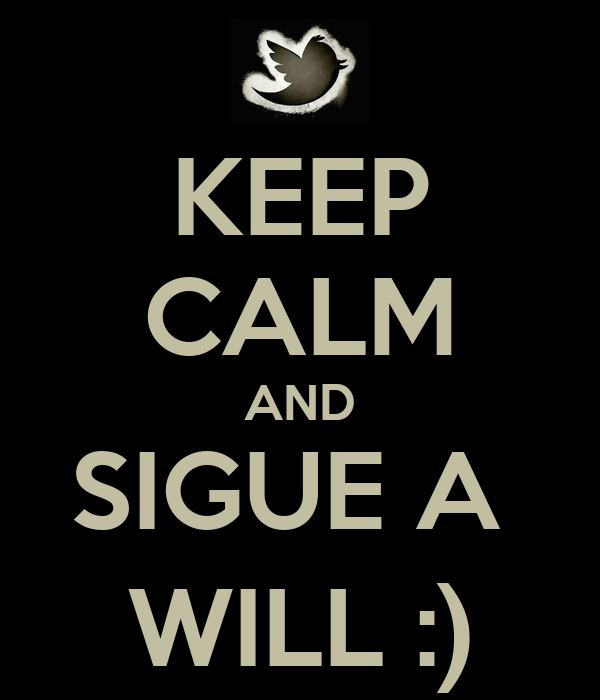 KEEP CALM AND SIGUE A  WILL :)