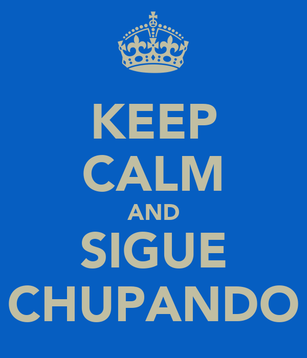 KEEP CALM AND SIGUE CHUPANDO