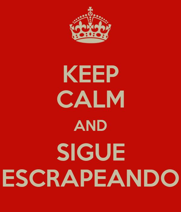 KEEP CALM AND SIGUE ESCRAPEANDO