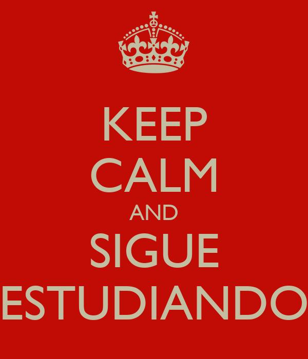 KEEP CALM AND SIGUE ESTUDIANDO