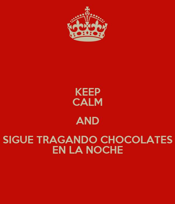 KEEP CALM AND SIGUE TRAGANDO CHOCOLATES EN LA NOCHE