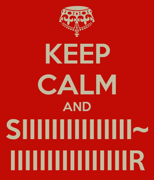 KEEP CALM AND SIIIIIIIIIIIIIII~ IIIIIIIIIIIIIIIIR