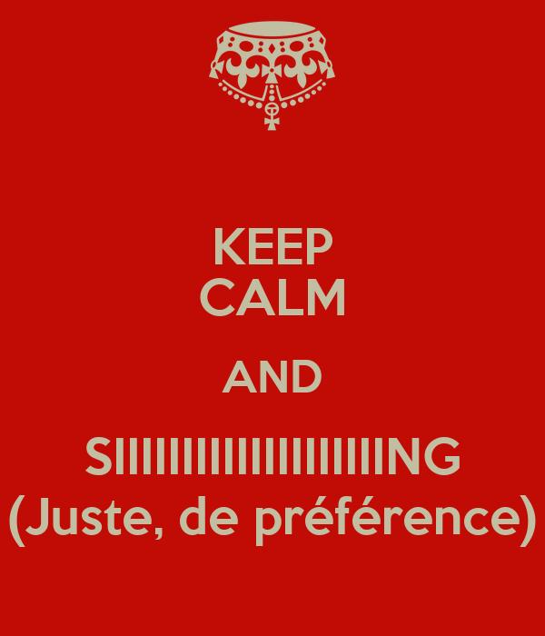 KEEP CALM AND SIIIIIIIIIIIIIIIIIIIING (Juste, de préférence)