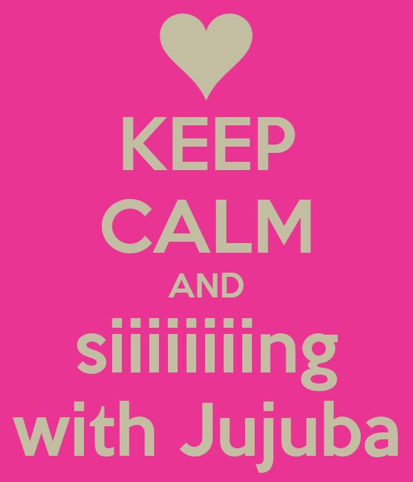 KEEP CALM AND siiiiiiiing with Jujuba