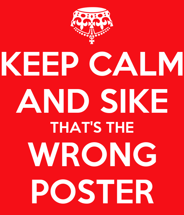 KEEP CALM AND SIKE THAT'S THE WRONG POSTER