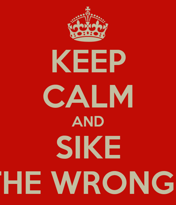 KEEP CALM AND SIKE THATS THE WRONG POSTER