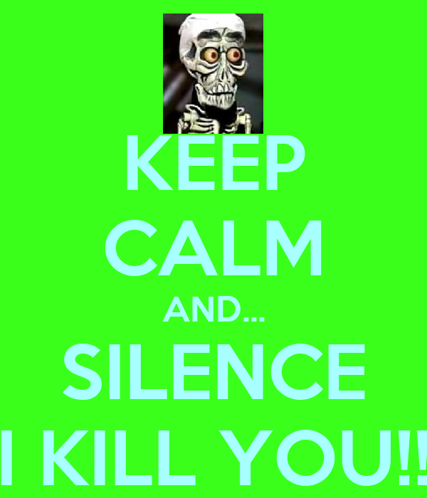 KEEP CALM AND... SILENCE I KILL YOU!!