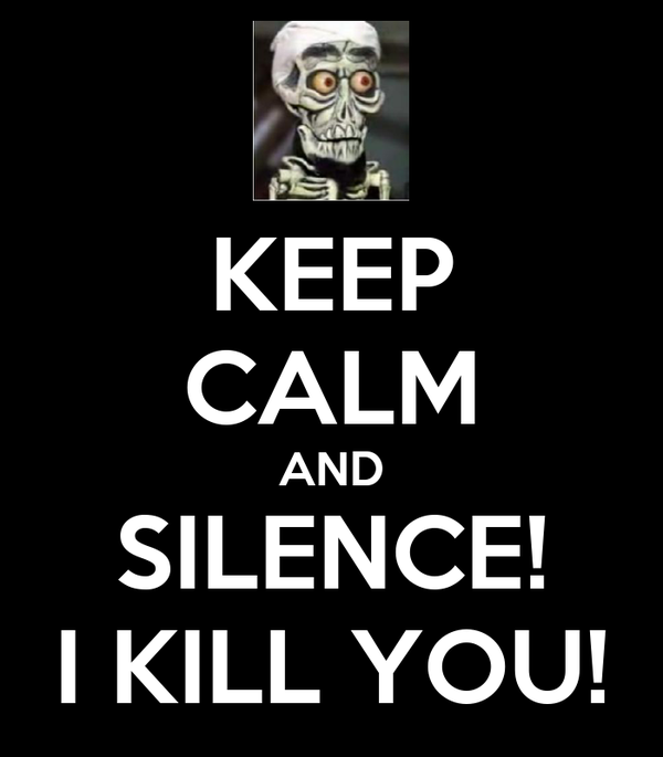KEEP CALM AND SILENCE! I KILL YOU!