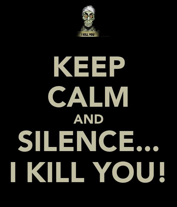 KEEP CALM AND SILENCE... I KILL YOU!