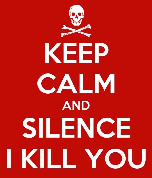 KEEP CALM AND SILENCE I KILL YOU