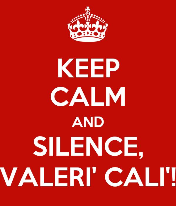KEEP CALM AND SILENCE, VALERI' CALI'!
