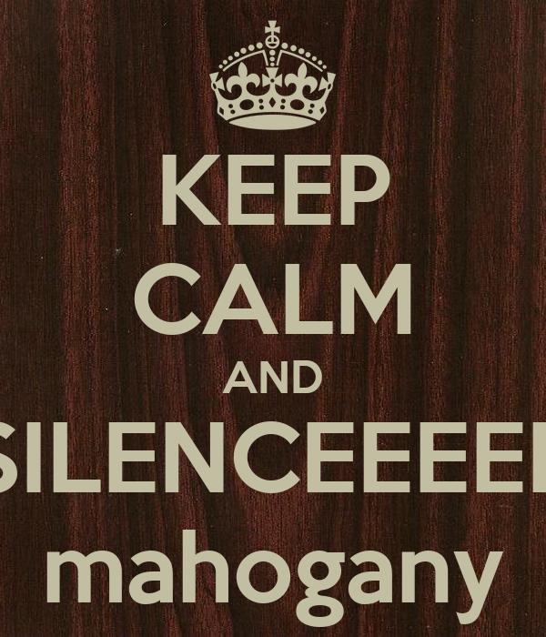 KEEP CALM AND SILENCEEEEE mahogany