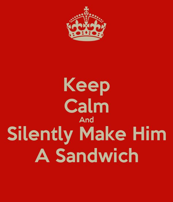Keep Calm And Silently Make Him A Sandwich