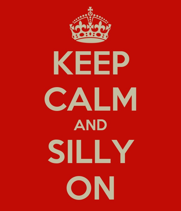 KEEP CALM AND SILLY ON