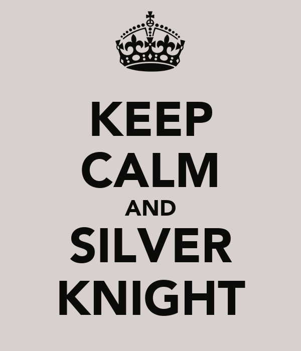KEEP CALM AND SILVER KNIGHT