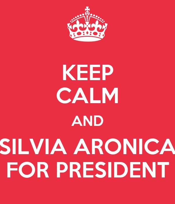 KEEP CALM AND SILVIA ARONICA FOR PRESIDENT