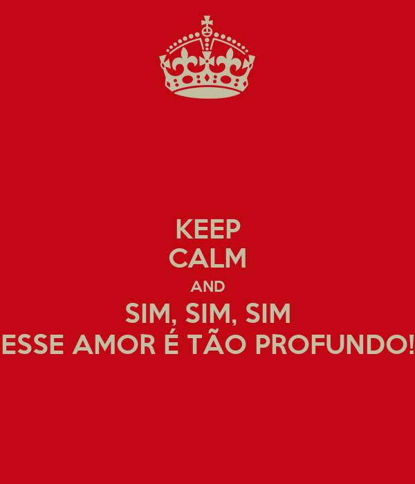 KEEP CALM AND SIM, SIM, SIM ESSE AMOR É TÃO PROFUNDO!