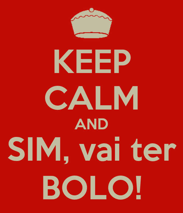 KEEP CALM AND SIM, vai ter BOLO!