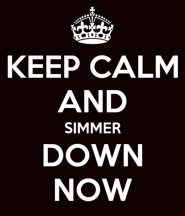 KEEP CALM AND SIMMER DOWN NOW