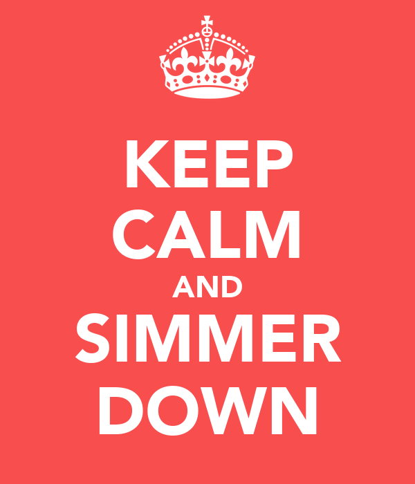 KEEP CALM AND SIMMER DOWN