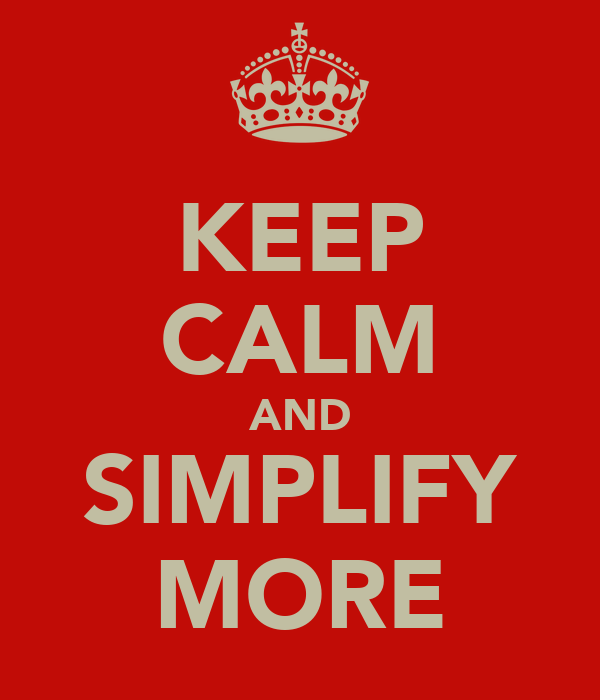 KEEP CALM AND SIMPLIFY MORE