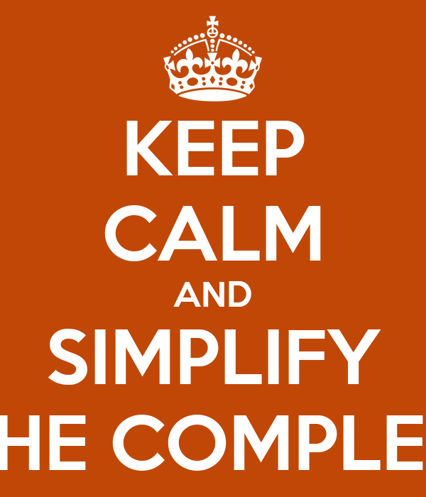 KEEP CALM AND SIMPLIFY THE COMPLEX