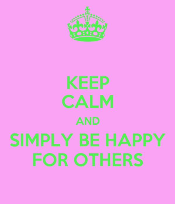 KEEP CALM AND SIMPLY BE HAPPY FOR OTHERS