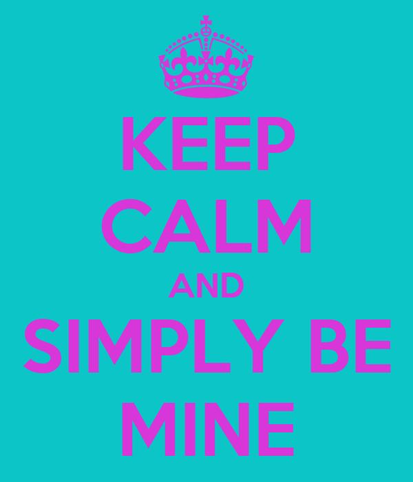 KEEP CALM AND SIMPLY BE MINE