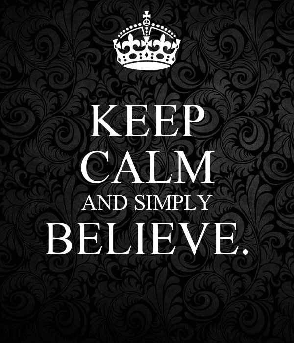 KEEP CALM AND SIMPLY BELIEVE.