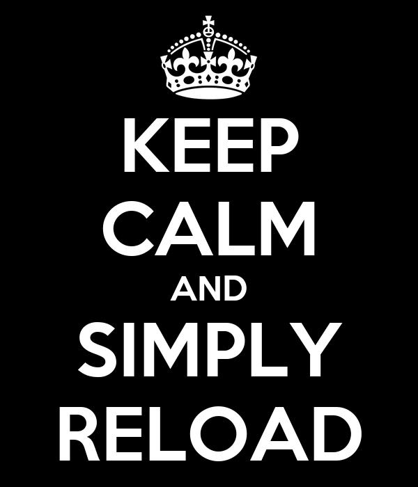 KEEP CALM AND SIMPLY RELOAD